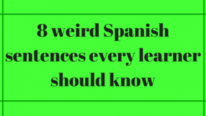8 weird Spanish sentences every learner should know