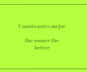Cuanto antes mejorthe sooner the better