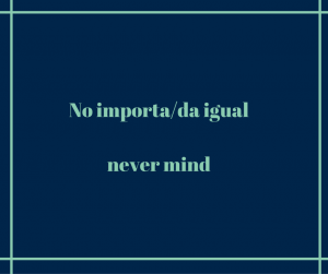 No-importa-da-igual-never-mind