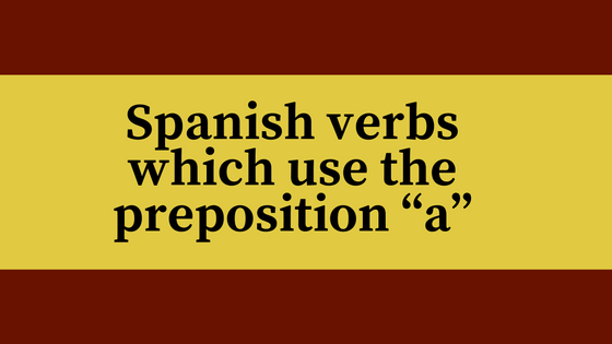 spanish-verbs-which-use-the-preposition-a