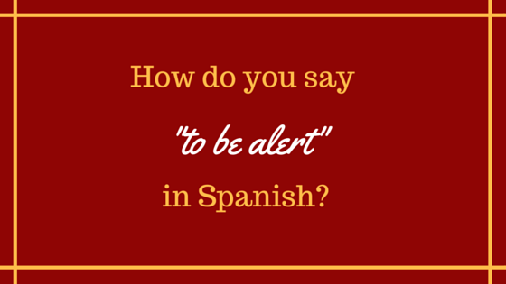 how-do-you-say-to-be-alert-in-spanish